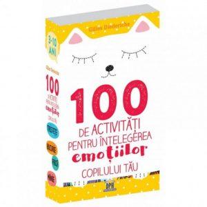 100 DE ACTIVITĂȚI PENTRU ÎNTELEGEREA EMOȚIILOR COPILULUI TĂU