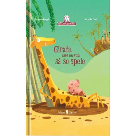 Girafa care nu voia sa se spele, Christine Beigel, Herve Le Goff, editura univers, cum obisnuim copilul sa faca baita, carte educativa