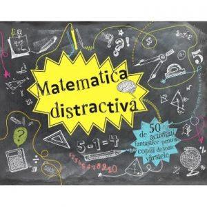 Matematica distractiva – 50 de activitati fantastice pentru copiii de toate varstele