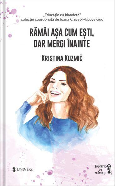 Ramai asa cum esti, dar mergi inainte - Kristina Kuzmic, mama adevarului, carte Kristina Kuzmic in romana, carte parenting Kristina Kuzmic, ramai asa cum esti, dar mergi inainte in romana
